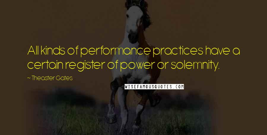 Theaster Gates quotes: All kinds of performance practices have a certain register of power or solemnity.