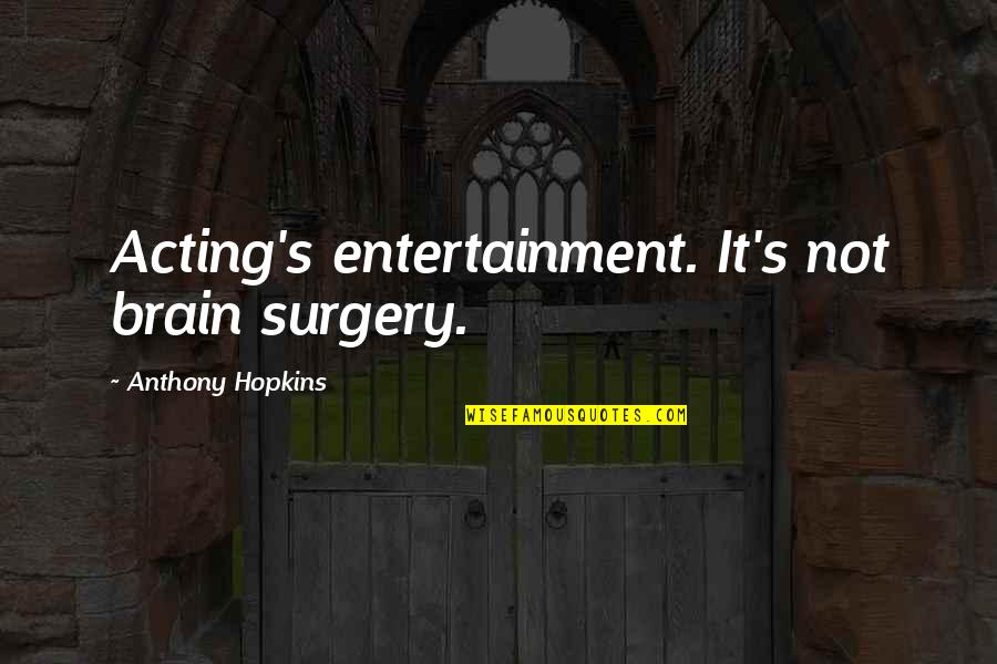 Theatre And Acting Quotes By Anthony Hopkins: Acting's entertainment. It's not brain surgery.