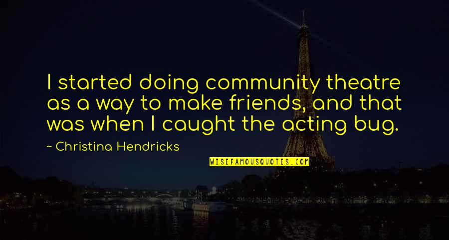 Theatre And Acting Quotes By Christina Hendricks: I started doing community theatre as a way