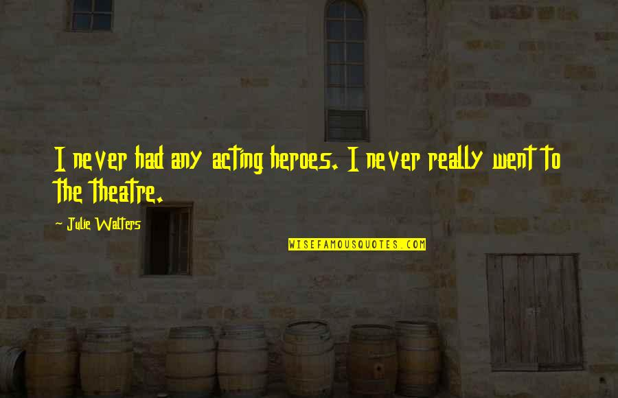 Theatre And Acting Quotes By Julie Walters: I never had any acting heroes. I never