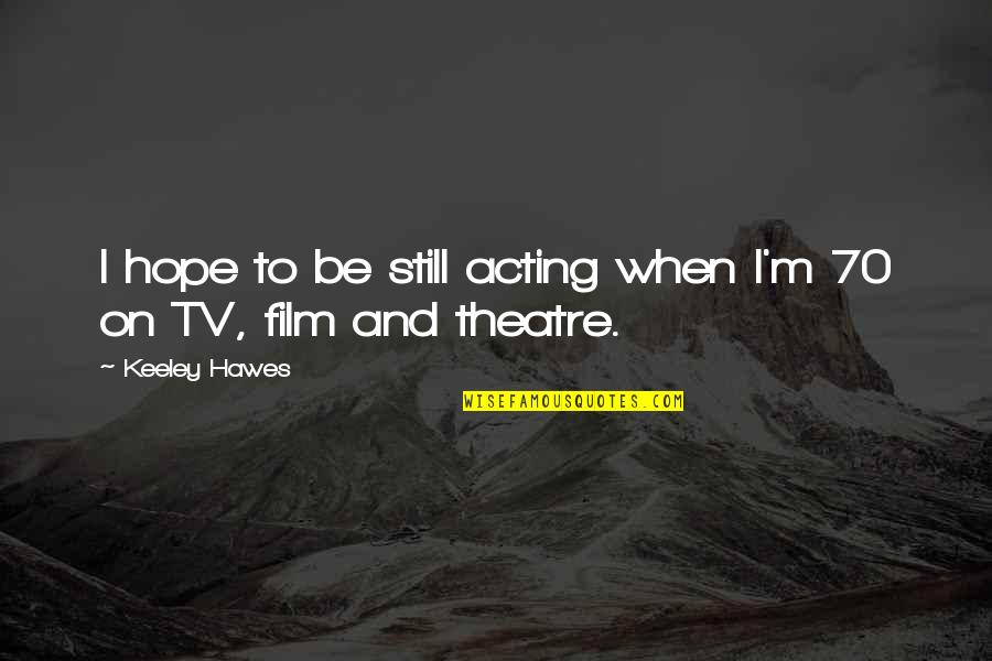 Theatre And Acting Quotes By Keeley Hawes: I hope to be still acting when I'm