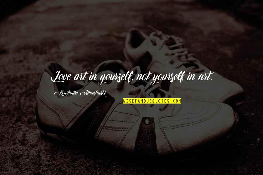 Theatre And Acting Quotes By Konstantin Stanislavski: Love art in yourself, not yourself in art.