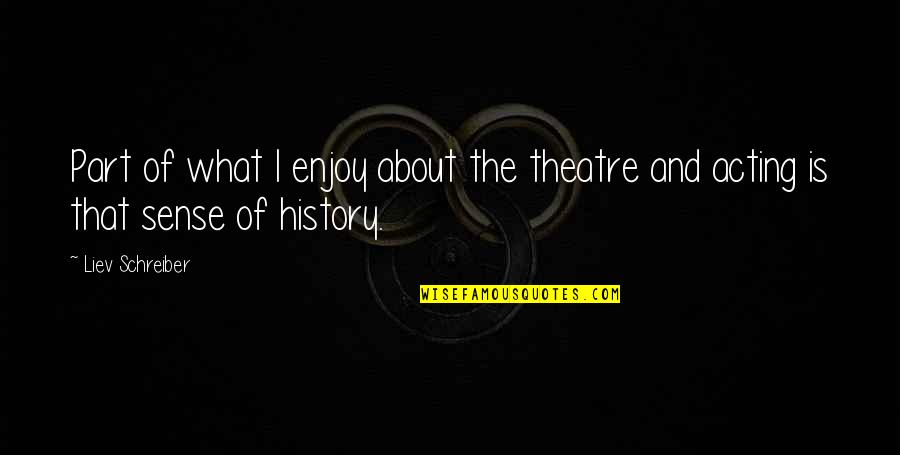 Theatre And Acting Quotes By Liev Schreiber: Part of what I enjoy about the theatre