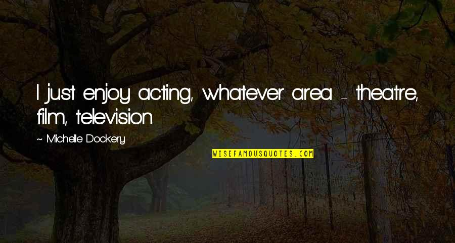 Theatre And Acting Quotes By Michelle Dockery: I just enjoy acting, whatever area - theatre,