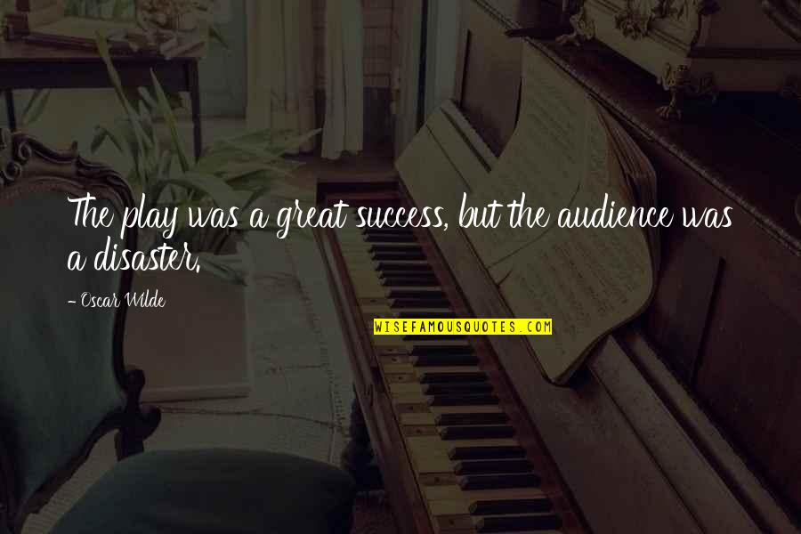 Theatre And Acting Quotes By Oscar Wilde: The play was a great success, but the