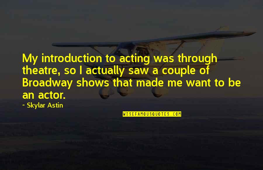 Theatre And Acting Quotes By Skylar Astin: My introduction to acting was through theatre, so