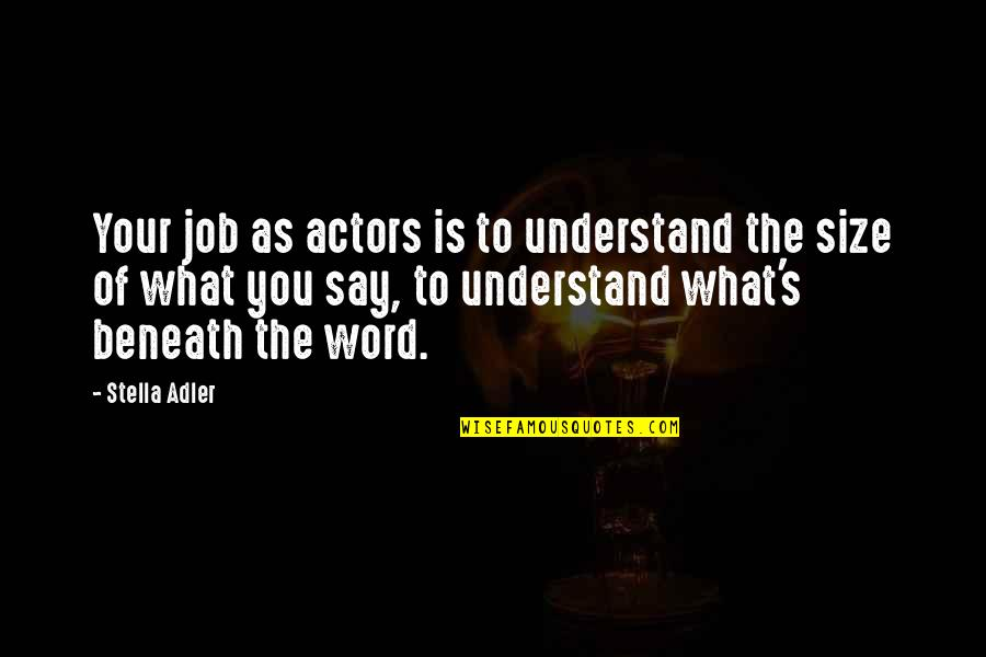 Theatre And Acting Quotes By Stella Adler: Your job as actors is to understand the