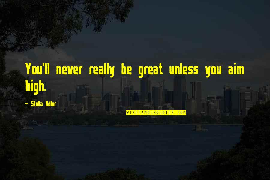 Theatre And Acting Quotes By Stella Adler: You'll never really be great unless you aim