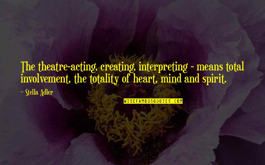 Theatre And Acting Quotes By Stella Adler: The theatre-acting, creating, interpreting - means total involvement,