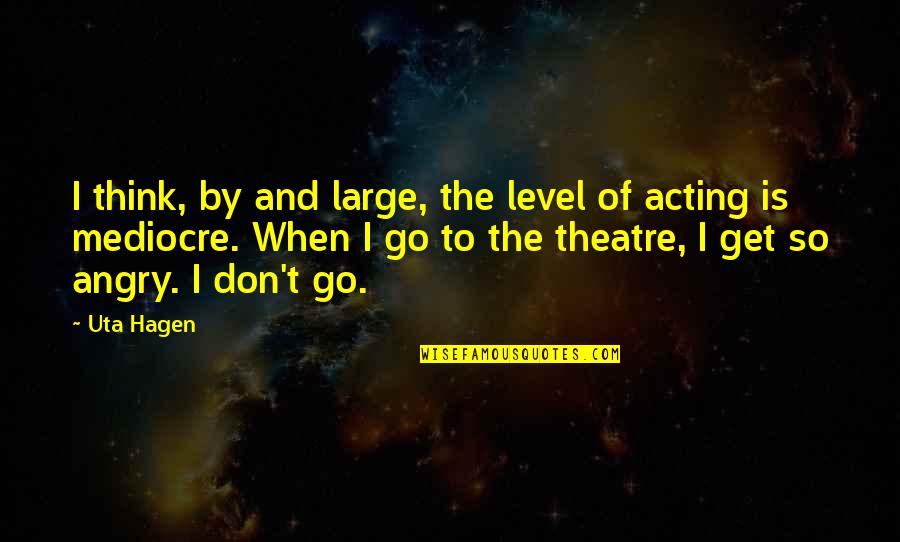 Theatre And Acting Quotes By Uta Hagen: I think, by and large, the level of