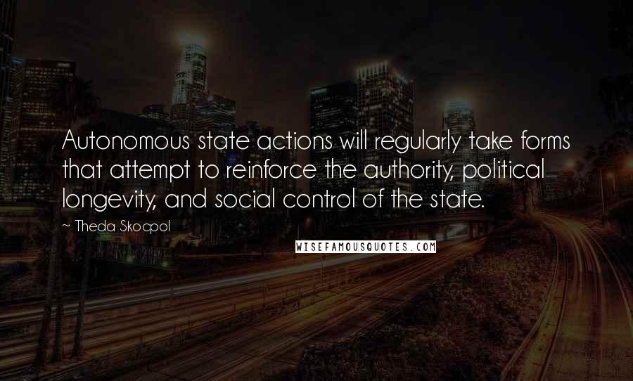 Theda Skocpol quotes: Autonomous state actions will regularly take forms that attempt to reinforce the authority, political longevity, and social control of the state.