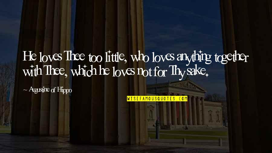 Thee Quotes By Augustine Of Hippo: He loves Thee too little, who loves anything