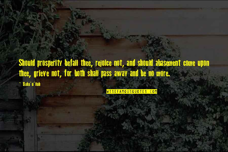Thee Quotes By Baha'u'llah: Should prosperity befall thee, rejoice not, and should