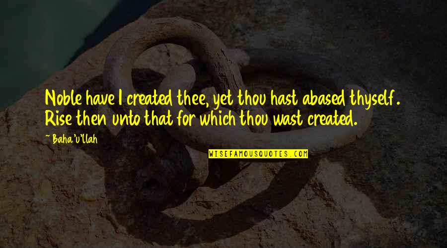 Thee Quotes By Baha'u'llah: Noble have I created thee, yet thou hast