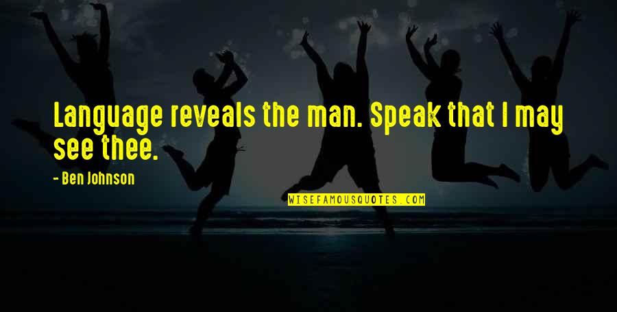 Thee Quotes By Ben Johnson: Language reveals the man. Speak that I may