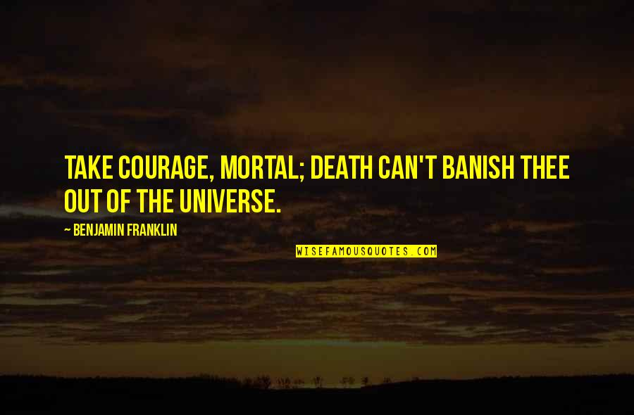 Thee Quotes By Benjamin Franklin: Take Courage, Mortal; Death can't banish thee out