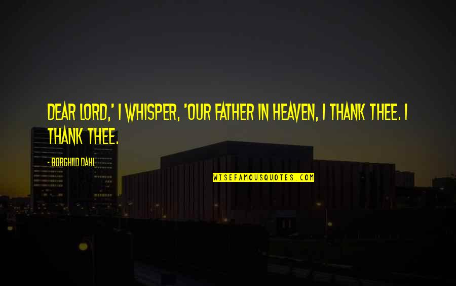 Thee Quotes By Borghild Dahl: Dear Lord,' I whisper, 'Our Father in Heaven,