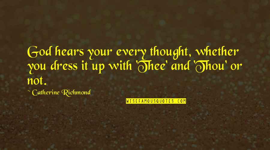 Thee Quotes By Catherine Richmond: God hears your every thought, whether you dress