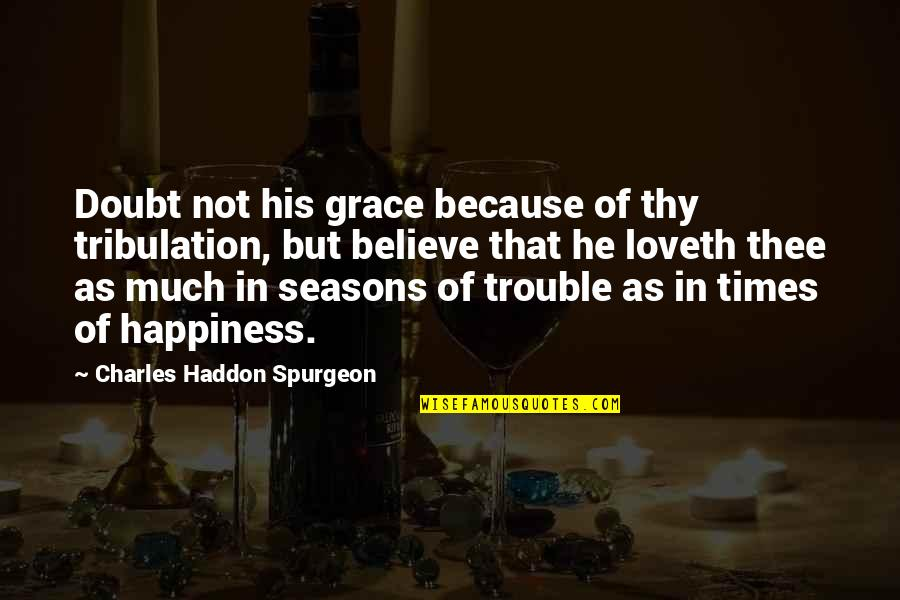 Thee Quotes By Charles Haddon Spurgeon: Doubt not his grace because of thy tribulation,