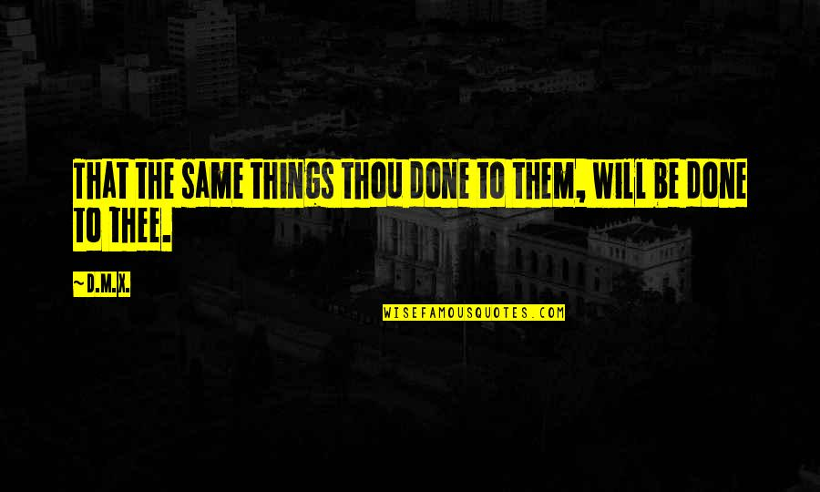 Thee Quotes By D.M.X.: That the same things thou done to them,