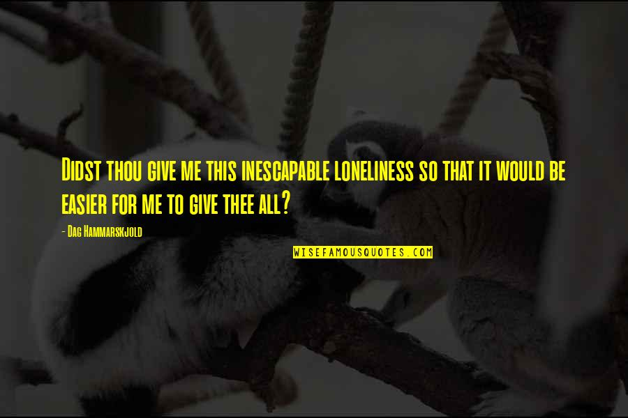 Thee Quotes By Dag Hammarskjold: Didst thou give me this inescapable loneliness so