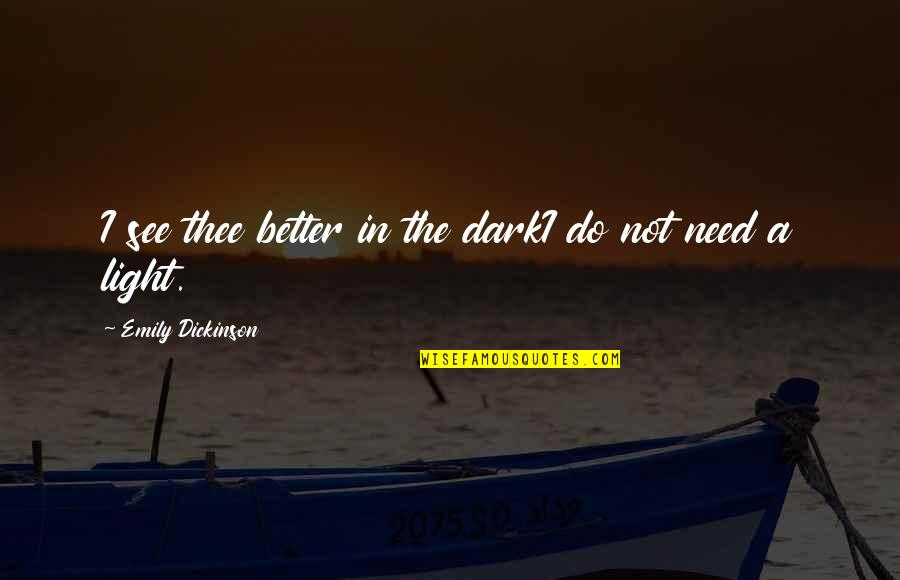 Thee Quotes By Emily Dickinson: I see thee better in the darkI do