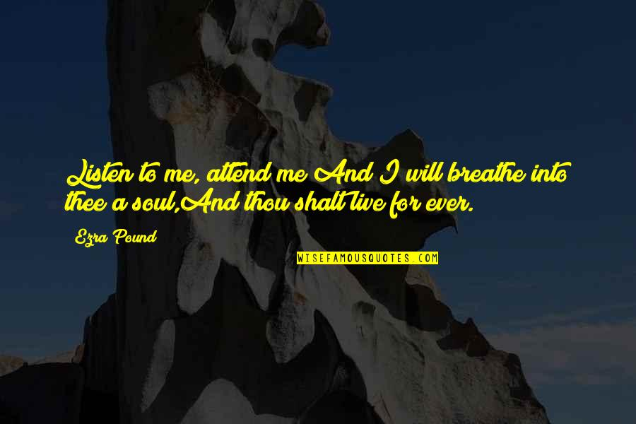 Thee Quotes By Ezra Pound: Listen to me, attend me!And I will breathe