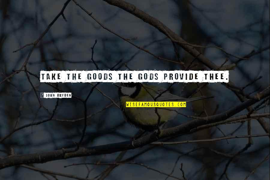 Thee Quotes By John Dryden: Take the goods the gods provide thee.