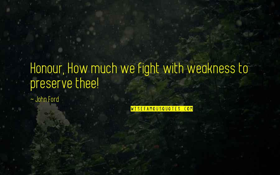 Thee Quotes By John Ford: Honour, How much we fight with weakness to