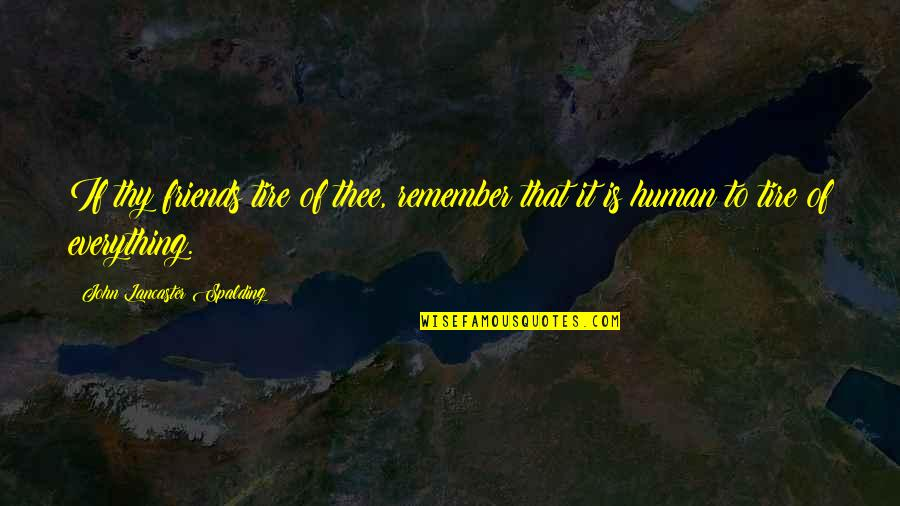 Thee Quotes By John Lancaster Spalding: If thy friends tire of thee, remember that