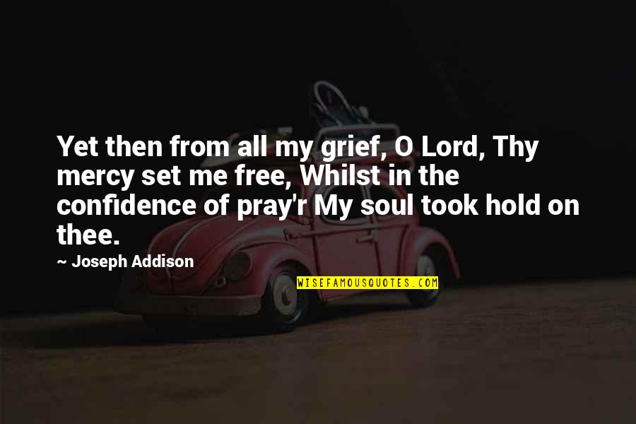 Thee Quotes By Joseph Addison: Yet then from all my grief, O Lord,