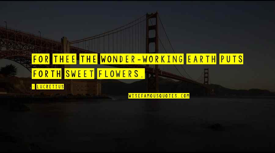 Thee Quotes By Lucretius: For thee the wonder-working earth puts forth sweet