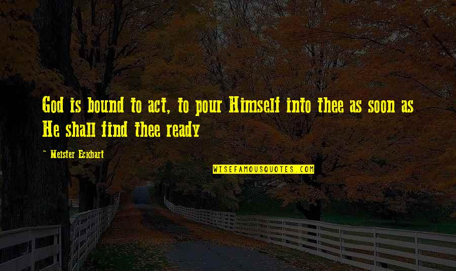 Thee Quotes By Meister Eckhart: God is bound to act, to pour Himself