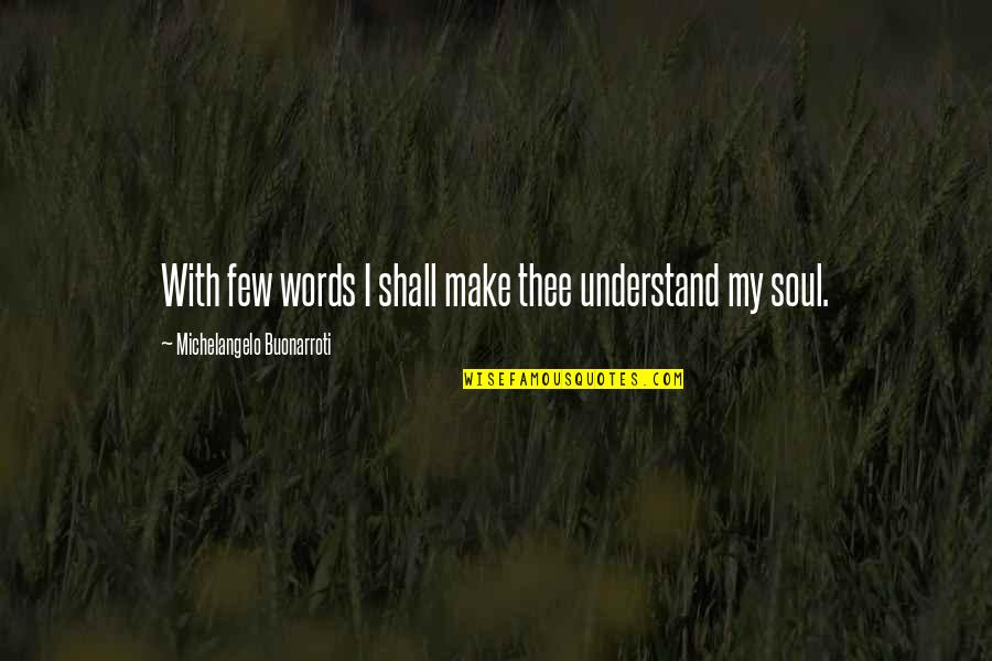 Thee Quotes By Michelangelo Buonarroti: With few words I shall make thee understand