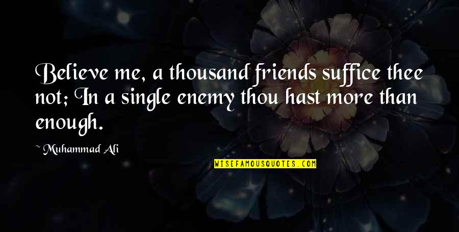 Thee Quotes By Muhammad Ali: Believe me, a thousand friends suffice thee not;
