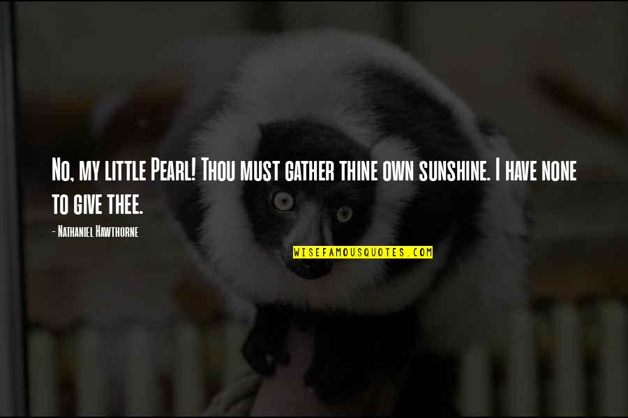 Thee Quotes By Nathaniel Hawthorne: No, my little Pearl! Thou must gather thine