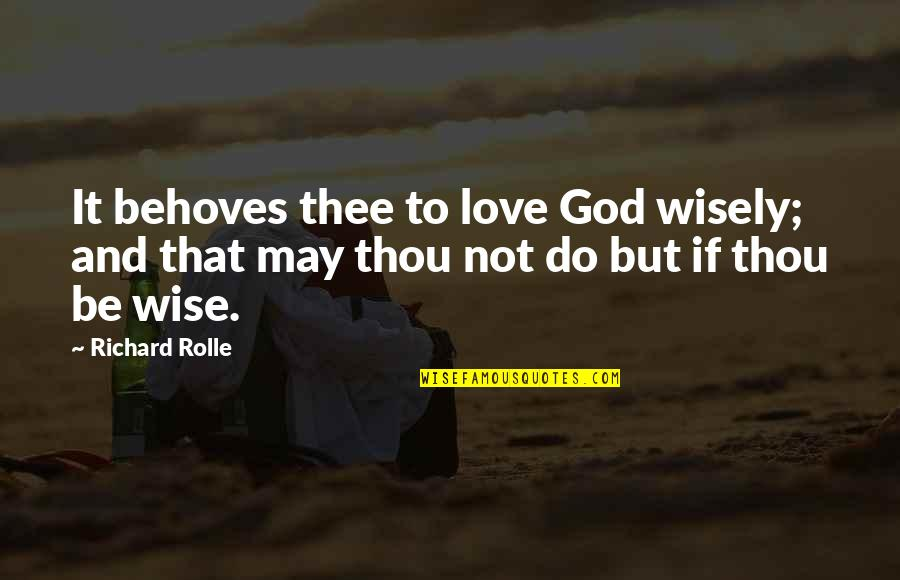 Thee Quotes By Richard Rolle: It behoves thee to love God wisely; and