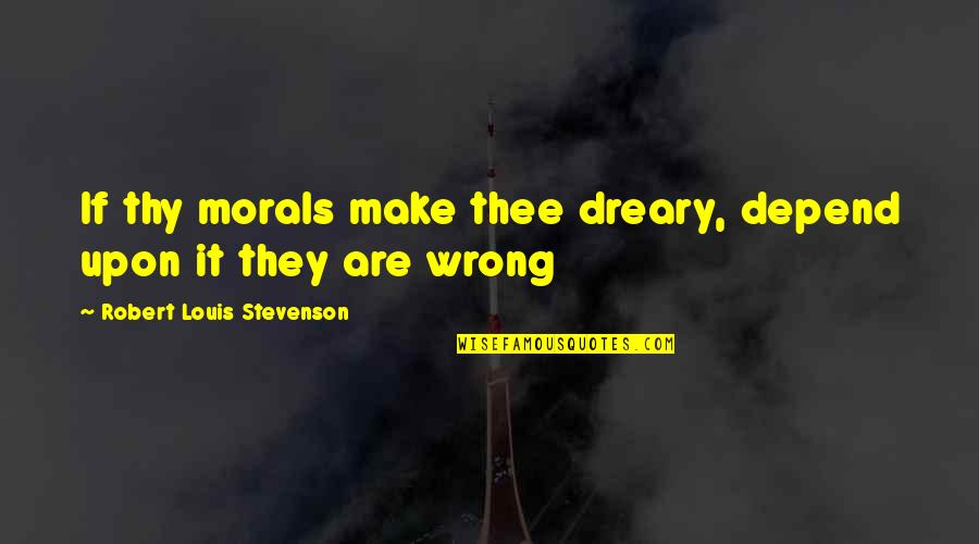 Thee Quotes By Robert Louis Stevenson: If thy morals make thee dreary, depend upon