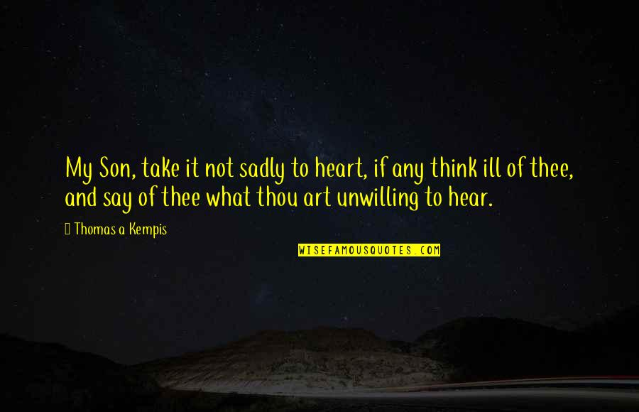 Thee Quotes By Thomas A Kempis: My Son, take it not sadly to heart,