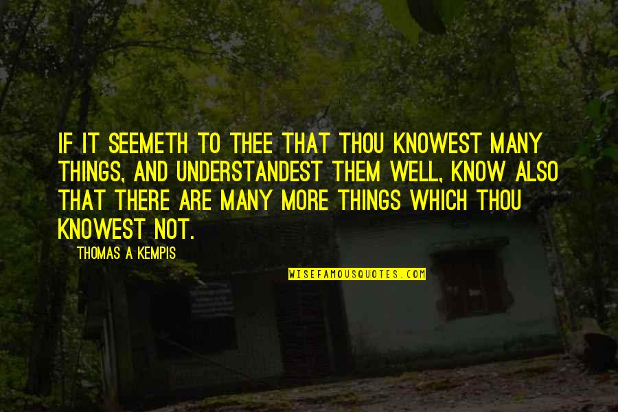 Thee Quotes By Thomas A Kempis: If it seemeth to thee that thou knowest