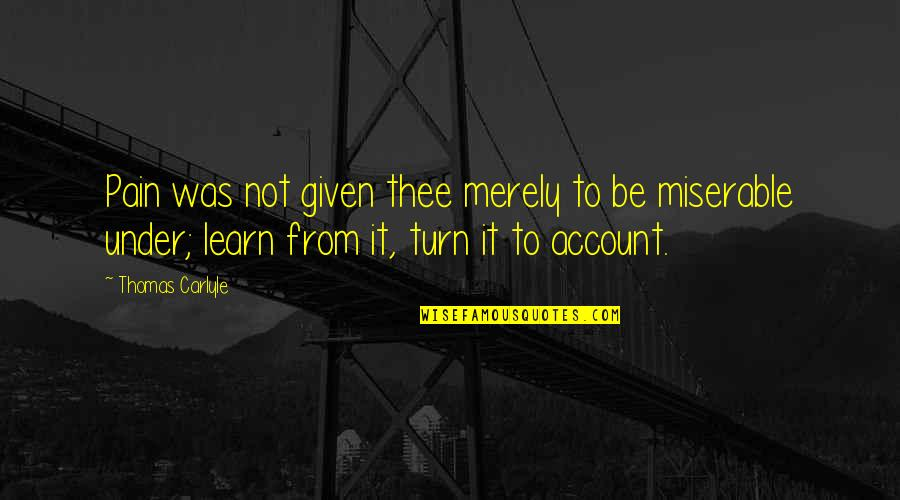 Thee Quotes By Thomas Carlyle: Pain was not given thee merely to be