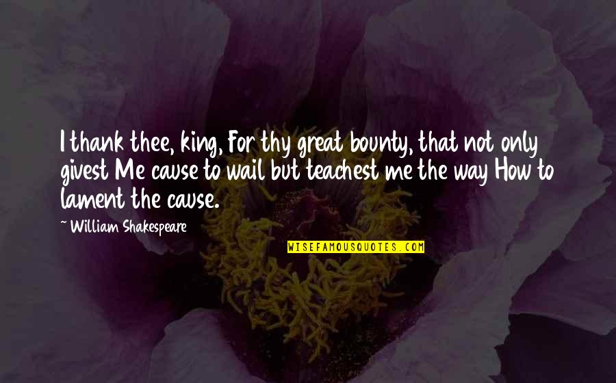 Thee Quotes By William Shakespeare: I thank thee, king, For thy great bounty,