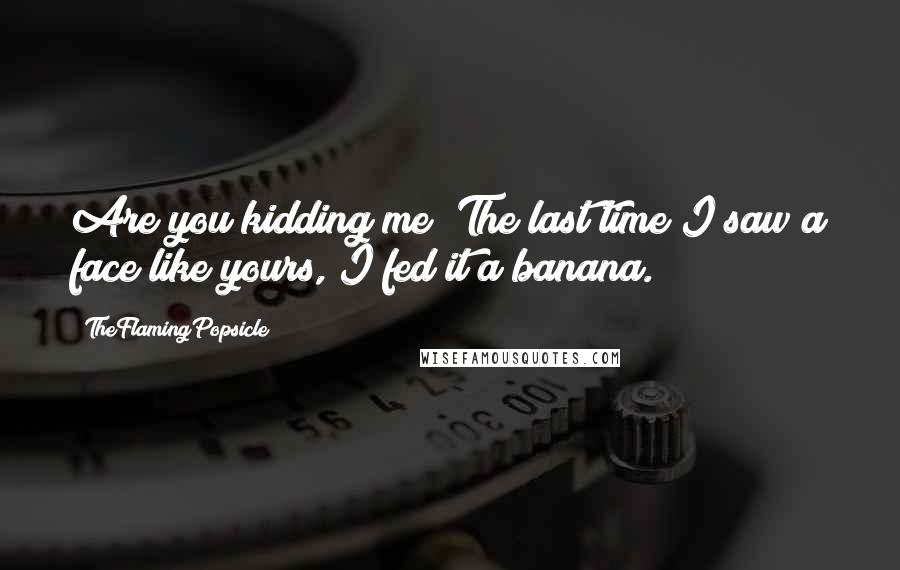 TheFlamingPopsicle quotes: Are you kidding me? The last time I saw a face like yours, I fed it a banana.