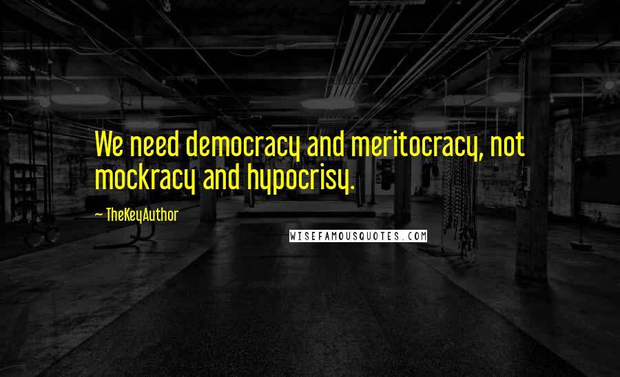 TheKeyAuthor quotes: We need democracy and meritocracy, not mockracy and hypocrisy.