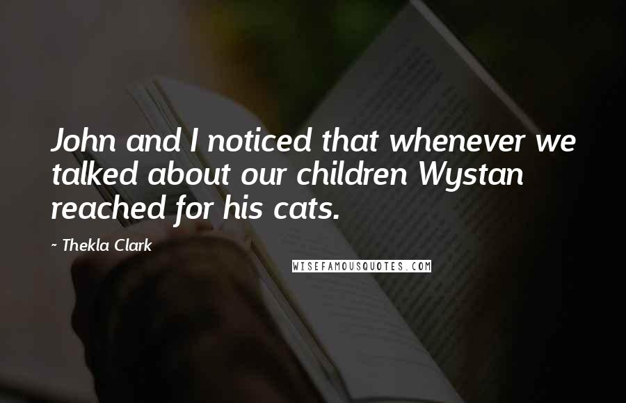 Thekla Clark quotes: John and I noticed that whenever we talked about our children Wystan reached for his cats.