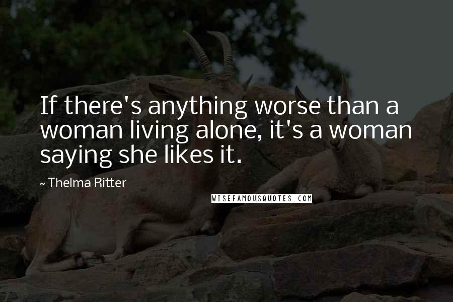 Thelma Ritter quotes: If there's anything worse than a woman living alone, it's a woman saying she likes it.