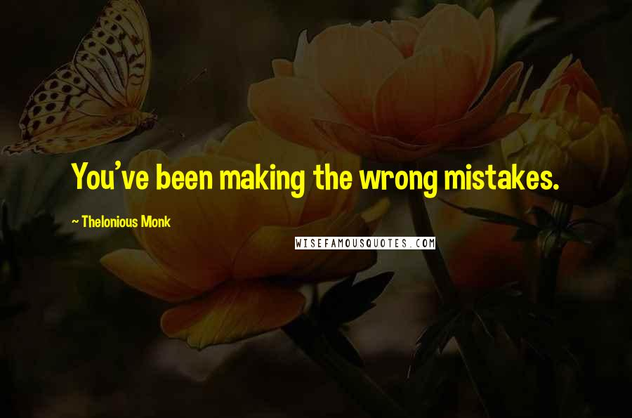 Thelonious Monk quotes: You've been making the wrong mistakes.