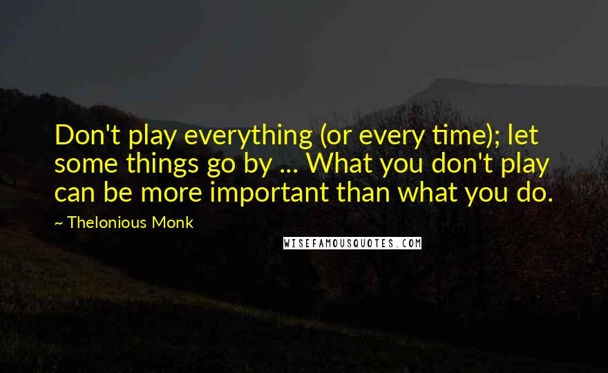 Thelonious Monk quotes: Don't play everything (or every time); let some things go by ... What you don't play can be more important than what you do.