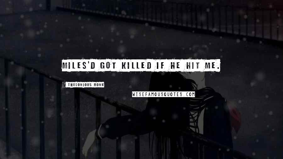 Thelonious Monk quotes: Miles'd got killed if he hit me.