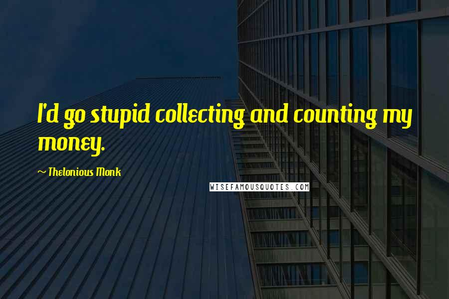Thelonious Monk quotes: I'd go stupid collecting and counting my money.